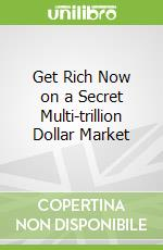 Get Rich Now on a Secret Multi-trillion Dollar Market libro in lingua di Samuels S. G.