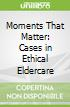 Moments That Matter: Cases in Ethical Eldercare
