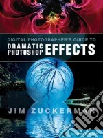 Digital Photographer's Guide to Dramatic Photoshop Effects libro in lingua di Zuckerman Jim