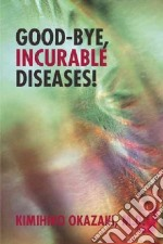 Good-bye, Incurable Diseases! libro in lingua di Okazaki Kimihiko M.d.