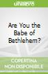 Are You the Babe of Bethlehem?
