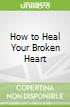How to Heal Your Broken Heart