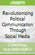 Revolutionizing Political Communication Through Social Media