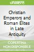 Christian Emperors and Roman Élites in Late Antiquity