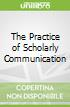 The Practice of Scholarly Communication