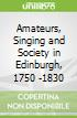 Amateurs, Singing and Society in Edinburgh, 1750 -1830