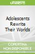 Adolescents Rewrite Their Worlds