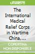 The International Medical Relief Corps in Wartime China, 1937-1945