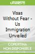 Visas Without Fear - Us Immigration Unveiled