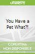 You Have a Pet What?!