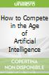 How to Compete in the Age of Artificial Intelligence