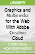 Graphics and Multimedia for the Web With Adobe Creative Cloud