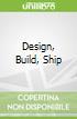 Design, Build, Ship