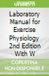 Laboratory Manual for Exercise Physiology 2nd Edition With W