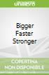 Bigger Faster Stronger