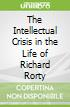 The Intellectual Crisis in the Life of Richard Rorty