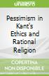 Pessimism in Kant's Ethics and Rational Religion