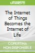 The Internet of Things Becomes the Internet of Life