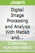 Digital Image Processing and Analysis With Matlab and Cviptools