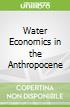 Water Economics in the Anthropocene