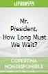 Mr. President, How Long Must We Wait?
