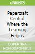 Papercraft Central Where the Learning Begins