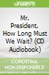 Mr. President, How Long Must We Wait? (CD Audiobook)