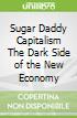 Sugar Daddy Capitalism The Dark Side of the New Economy