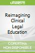 Reimagining Clinical Legal Education