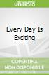 Every Day Is Exciting