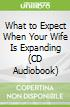 What to Expect When Your Wife Is Expanding (CD Audiobook)