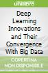 Deep Learning Innovations and Their Convergence With Big Data
