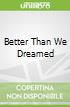 Better Than We Dreamed