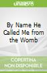 By Name He Called Me from the Womb