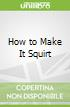 How to Make It Squirt