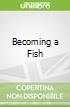 Becoming a Fish