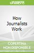 How Journalists Work