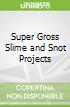 Super Gross Slime and Snot Projects