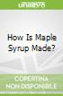 How Is Maple Syrup Made?