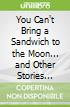 You Can't Bring a Sandwich to the Moon... and Other Stories About Space!