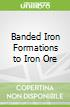 Banded Iron Formations to Iron Ore
