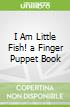 I Am Little Fish! a Finger Puppet Book