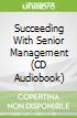 Succeeding With Senior Management (CD Audiobook)