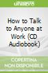 How to Talk to Anyone at Work (CD Audiobook)