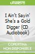 I Ain't Sayin' She's a Gold Digger (CD Audiobook)