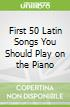 First 50 Latin Songs You Should Play on the Piano