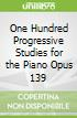 One Hundred Progressive Studies for the Piano Opus 139