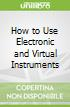 How to Use Electronic and Virtual Instruments