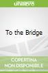 To the Bridge