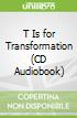 T Is for Transformation (CD Audiobook)
